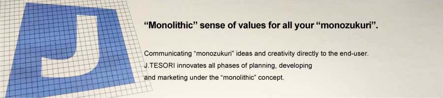 """Monolithic"" sense of values for all your ""monozukuri"". Communicating ""monozukuri"" ideas and creativity directly to the end-user.J.TESORI innovates all phases of planning, developing and marketing under the ""monolithic"" concept."